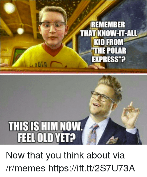 """Memes, Polar Express, and Express: REMEMBER  THAT KNOW-HT-ALL  KID FROM  THE POLAR  EXPRESS""""?  THIS IS HIM NOW  FEEL OLD YET? Now that you think about via /r/memes https://ift.tt/2S7U73A"""