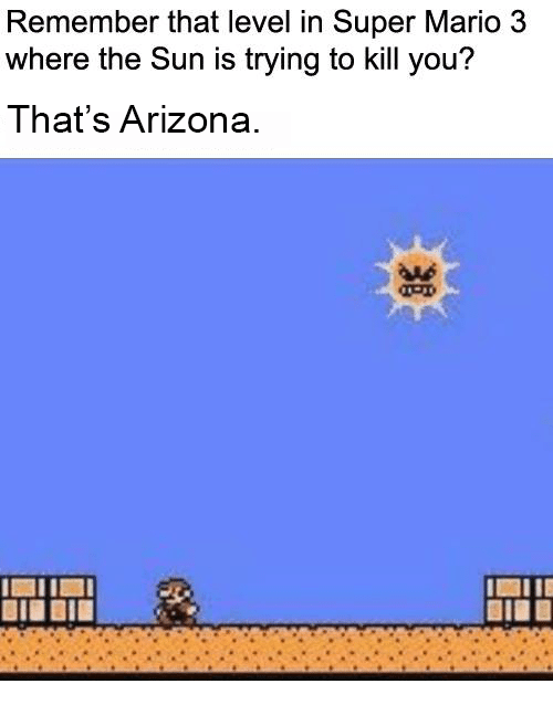 Super Mario, Mario, and Arizona: Remember that level in Super Mario 3  where the Sun is trying to kill you?  That's Arizona  AAs  IAIIE