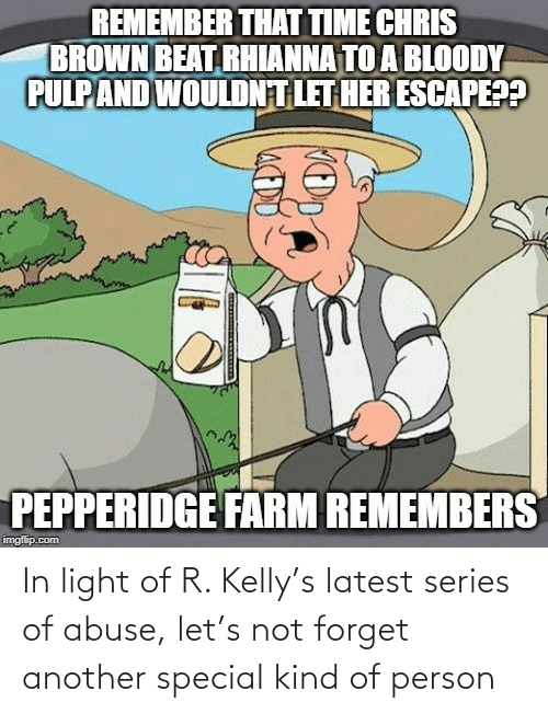 R. Kelly: REMEMBER THAT TIME CHRIS  BROWN BEAT RHIANNA TO A BLOODY  PULPAND WOULDNT LET HER ESCAPE??  PEPPERIDGE FARM REMEMBERS  imgflip.com In light of R. Kelly's latest series of abuse, let's not forget another special kind of person