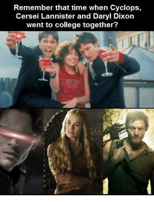 Cersei Lannister: Remember that time when Cyclops,  Cersei Lannister and Daryl Dixon  went to college together?