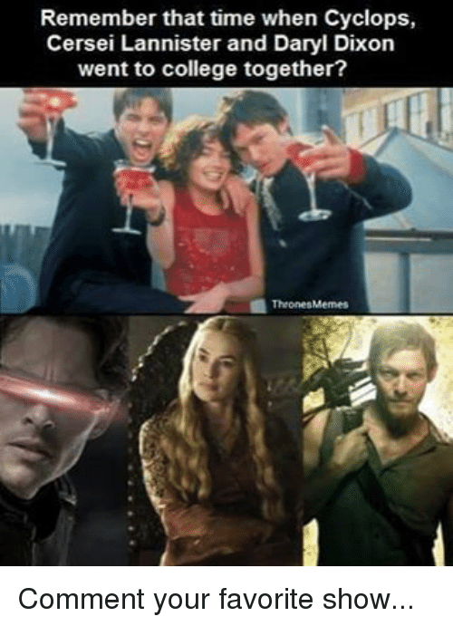 Cersei Lannister: Remember that time when Cyclops,  Cersei Lannister and Daryl Dixon  went to college together?  1Thrones Memes Comment your favorite show...