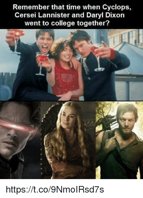Cersei Lannister: Remember that time when Cyclops,  Cersei Lannister and Daryl Dixon  went to college together? https://t.co/9NmoIRsd7s