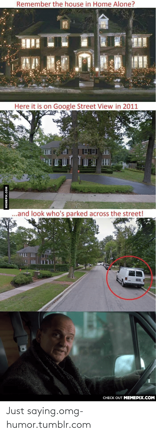 In Home: Remember the house in Home Alone?  Here it is on Google Street View in 2011  .and look who's parked across the street!  CHECK OUT MEMEPIX.COM  MEMEPIX.COM Just saying.omg-humor.tumblr.com