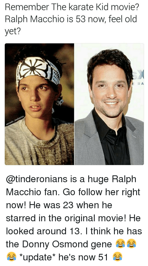 kid movie: Remember The Karate Kid movie?  Ralph Macchio is 53 now, feel old  yet? @tinderonians is a huge Ralph Macchio fan. Go follow her right now! He was 23 when he starred in the original movie! He looked around 13. I think he has the Donny Osmond gene 😂😂😂 *update* he's now 51 😂
