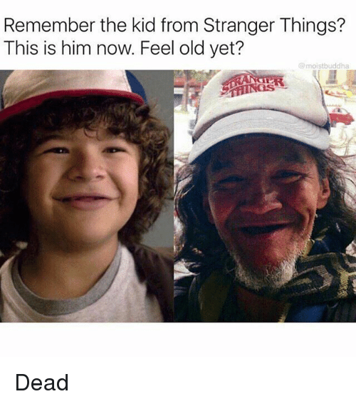 Feeling Old: Remember the kid from Stranger Things?  This is him now. Feel old yet?  @moistbuddha Dead