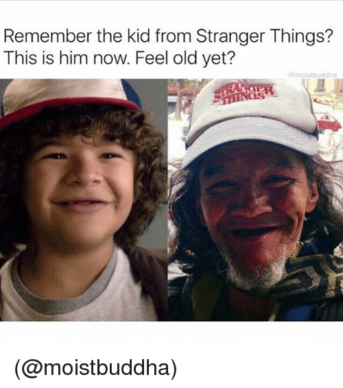 Memes, Old, and 🤖: Remember the kid from Stranger Things?  This is him now. Feel old yet?  @moistbuddha (@moistbuddha)