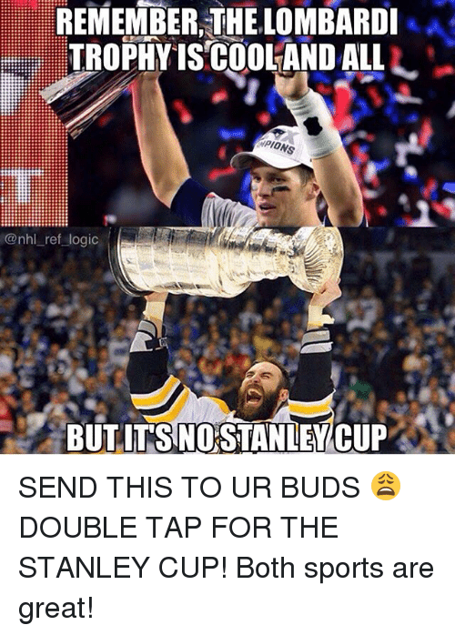 stanley cup: REMEMBER,THE LOMBARDI  TROPHYISCOOLANDALLL-  PIO  NS  @nhl_ref logic  BUT IT'S NO STANIEWCUP . SEND THIS TO UR BUDS 😩 DOUBLE TAP FOR THE STANLEY CUP! Both sports are great!