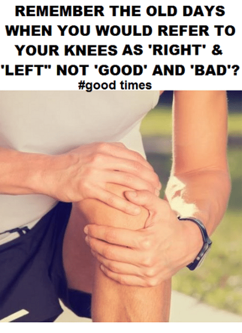 """Referance: REMEMBER THE OLD DAYS  WHEN YOU WOULD REFER TO  YOUR KNEES AS 'RIGHT' &  LEFT"""" NOT 'GOOD' AND 'BAD'?  #good times"""