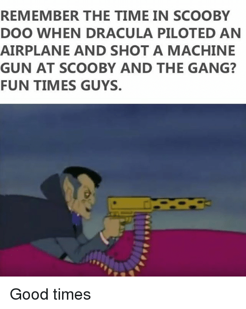 Gangly: REMEMBER THE TIME IN SCOOBY  DOO WHEN DRACULA PILOTED AN  AIRPLANE AND SHOT A MACHINE  GUN AT SCOOBY AND THE GANG?  FUN TIMES GUYS. Good times