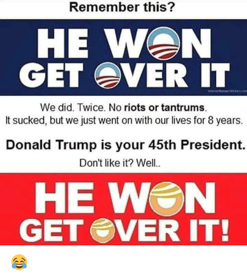 Its Sucks: Remember this?  HE WAN  GET EVER IT  We did. Twice. No riots or tantrums.  It sucked, but we just went on with our lives for 8 years.  Donald Trump is your 45th President.  Don't like it? Well..  HE WEN  GET SVER IT! 😂