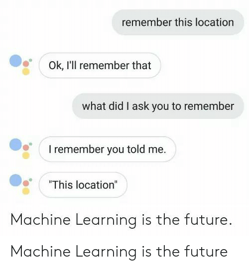 """Future, Ask, and Machine Learning: remember this location  Ok, I'll remember that  what did I ask you to remember  I remember you told me.  """"This location""""  Machine Learning is the future. Machine Learning is the future"""