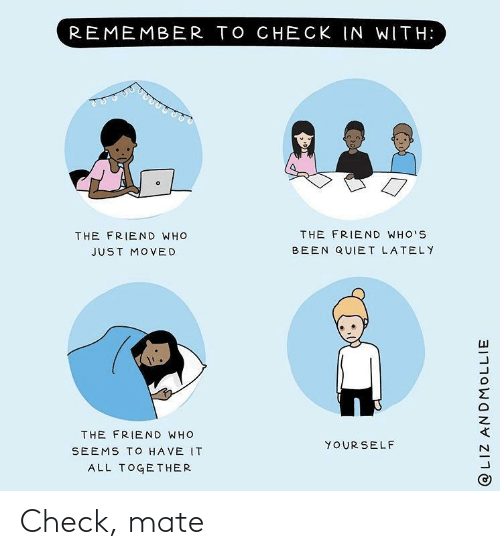 It All: REMEMBER TO CHECK IN WITH:  THE FRIEND WHO'S  THE FRIEND WHO  BEEN QUIET LATELY  JUST MOVED  THE FRIEND WHO  YOUR SELF  SEEMS TO HAVE IT  ALL TOGETHER  @LIZ ANDMOLLIE Check, mate