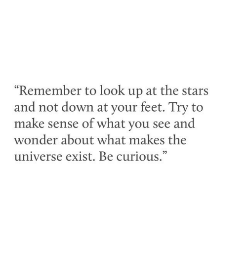 """Stars, Wonder, and Feet: """"Remember to look up at the stars  and not down at your feet. Try to  make sense of what you see and  wonder about what makes the  universe exist. Be curious.""""  03"""