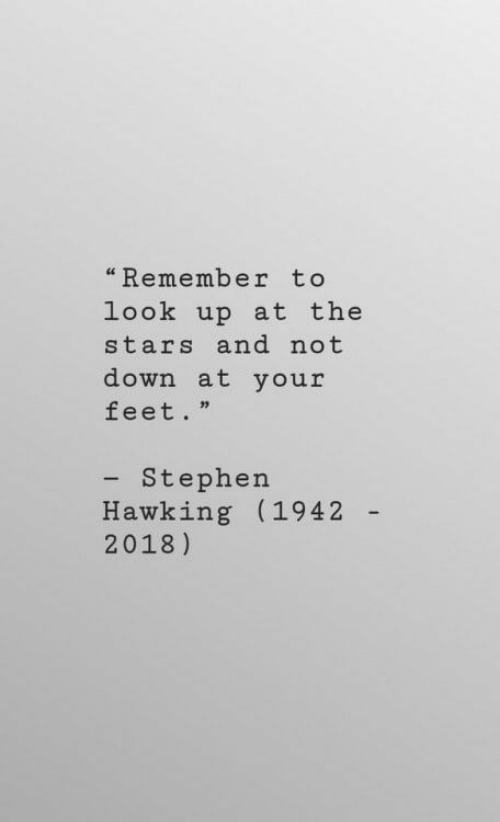 "Stephen, Stephen Hawking, and Stars: ""Remember to  look up at the  stars and not  down at your  feet.""  - Stephen  Hawking (1942  2018)"