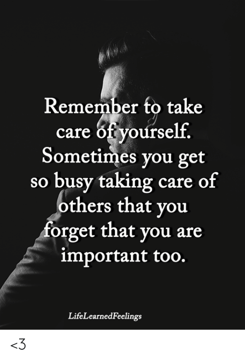 Forget That: Remember to take  care of yourself.  Sometimes you get  so busy taking care of  others that you  forget that you are  important too.  LifeLearnedFeelings <3