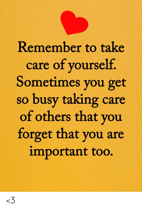 Forget That: Remember to take  care of yourself.  Sometimes you get  so busy taking care  of others that you  forget that you are  important too. <3