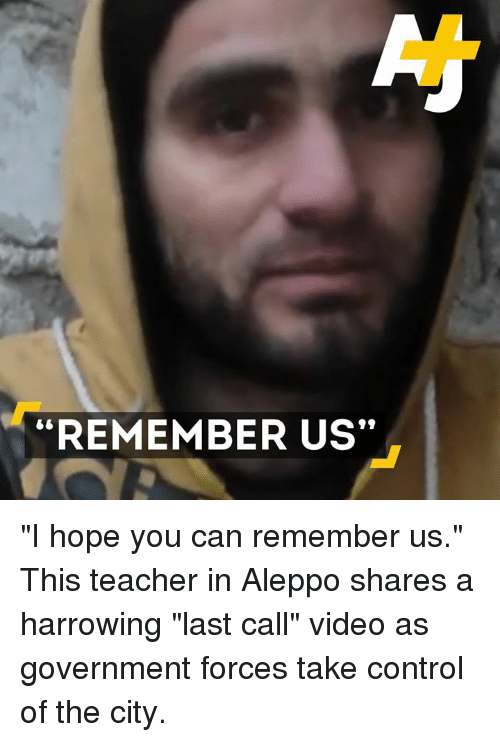 """harrow: """"REMEMBER US"""" """"I hope you can remember us.""""  This teacher in Aleppo shares a harrowing """"last call"""" video as government forces take control of the city."""