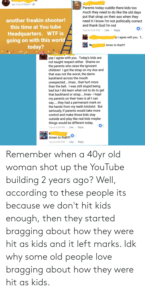 Old woman: Remember when a 40yr old woman shot up the YouTube building 2 years ago? Well, according to these people its because we don't hit kids enough, then they started bragging about how they were hit as kids and it left marks. Idk why some old people love bragging about how they were hit as kids.