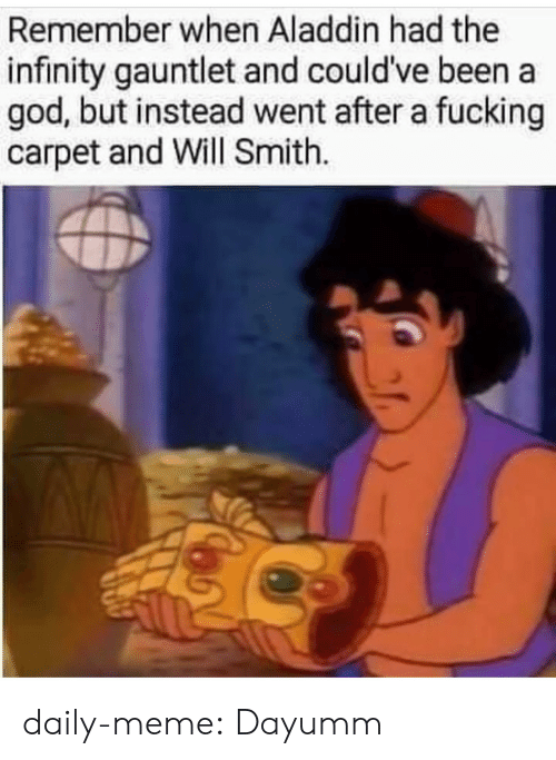 carpet: Remember when Aladdin had the  infinity gauntlet and could've been a  god, but instead went after a fucking  carpet and Will Smith. daily-meme:  Dayumm