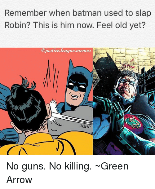 Batman, Guns, and Memes: Remember when batman used to slap  Robin? This is him now. Feel old yet?  @justice.league.memes No guns. No killing. ~Green Arrow