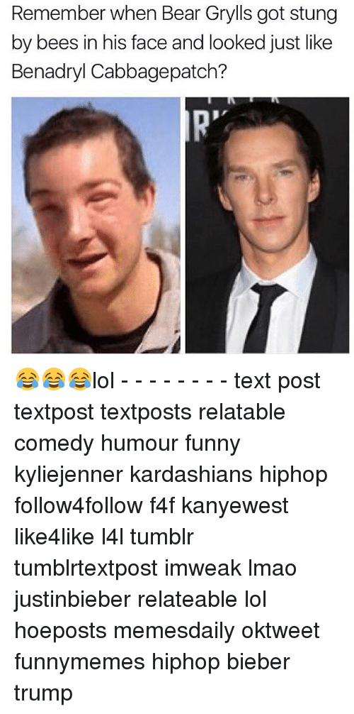 Lol Texts: Remember when Bear Grylls got stung  by bees in his face and looked just like  Benadryl Cabbagepatch? 😂😂😂lol - - - - - - - - text post textpost textposts relatable comedy humour funny kyliejenner kardashians hiphop follow4follow f4f kanyewest like4like l4l tumblr tumblrtextpost imweak lmao justinbieber relateable lol hoeposts memesdaily oktweet funnymemes hiphop bieber trump