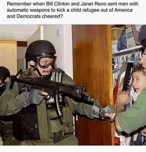 reno: Remember when Bill Clinton and Janet Reno sent men with  automatic weapons to kick a child refugee out of America  and Democrats cheered  И11