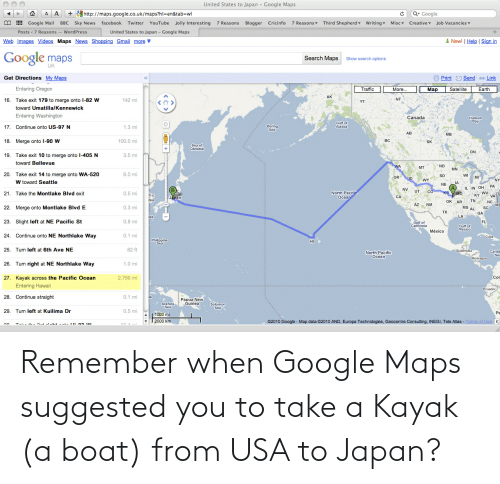 Kayak: Remember when Google Maps suggested you to take a Kayak (a boat) from USA to Japan?