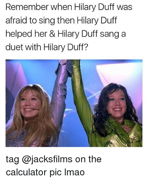 duets: Remember when Hilary Duff was  afraid to sing then Hilary Duff  helped her & Hilary Duff sang a  duet with Hilary Duff? tag @jacksfilms on the calculator pic lmao