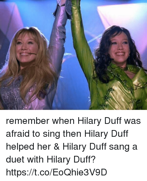 Sang, Duff, and Hilary Duff: remember when Hilary Duff was afraid to sing then Hilary Duff helped her & Hilary Duff sang a duet with Hilary Duff? https://t.co/EoQhie3V9D
