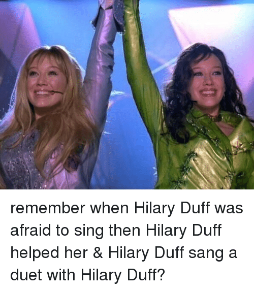 duets: remember when Hilary Duff was afraid to sing then Hilary Duff helped her & Hilary Duff sang a duet with Hilary Duff?