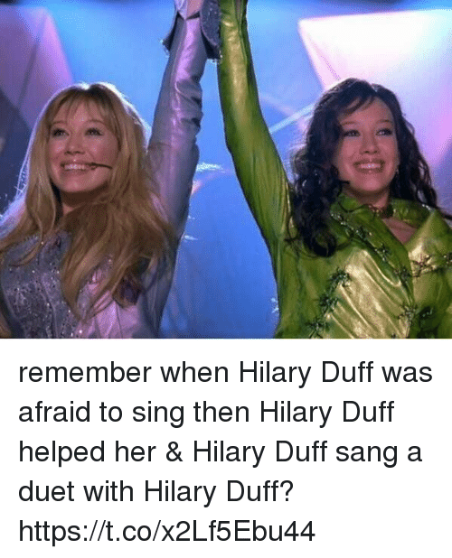 duets: remember when Hilary Duff was afraid to sing then Hilary Duff helped her & Hilary Duff sang a duet with Hilary Duff? https://t.co/x2Lf5Ebu44