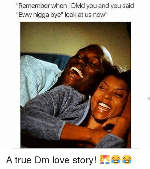 """Love, Memes, and True: """"Remember when I DMd you and you said  """"Eww nigga bye"""" look at us now'"""" A true Dm love story! 💑😂😂"""