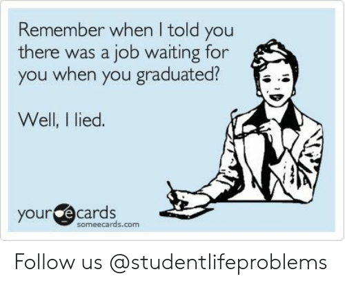 E Cards: Remember when I told you  there was a job waiting for  you when you graduated?  Well, I lied.  your e  cards  someecards.com Follow us @studentlifeproblems
