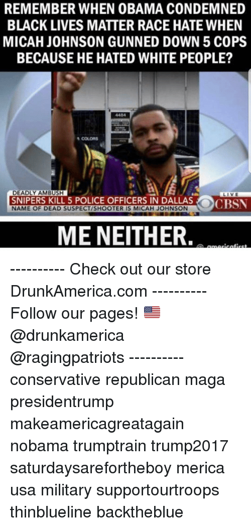 Black Lives Matter, Memes, and Obama: REMEMBER WHEN OBAMA CONDEMNED  BLACK LIVES MATTER RACE HATE WHEN  MICAH JOHNSON GUNNED DOWN 5 COPS  BECAUSE HE HATED WHITE PEOPLE?  4484  COLORS  DEADLY AMBUSH  SNIPERS KILL 5 POLICE OFFICERS IN DALLAS  NAME OF DEAD SUSPECT/SHOOTER IS MICAH JOHNSON  か  LIVE  () CBSN  ME NEITHER. ---------- Check out our store DrunkAmerica.com ---------- Follow our pages! 🇺🇸 @drunkamerica @ragingpatriots ---------- conservative republican maga presidentrump makeamericagreatagain nobama trumptrain trump2017 saturdaysarefortheboy merica usa military supportourtroops thinblueline backtheblue