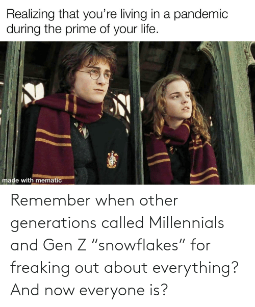 """freaking: Remember when other generations called Millennials and Gen Z """"snowflakes"""" for freaking out about everything? And now everyone is?"""
