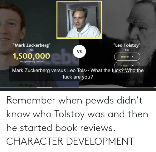 Reviews: Remember when pewds didn't know who Tolstoy was and then he started book reviews. CHARACTER DEVELOPMENT