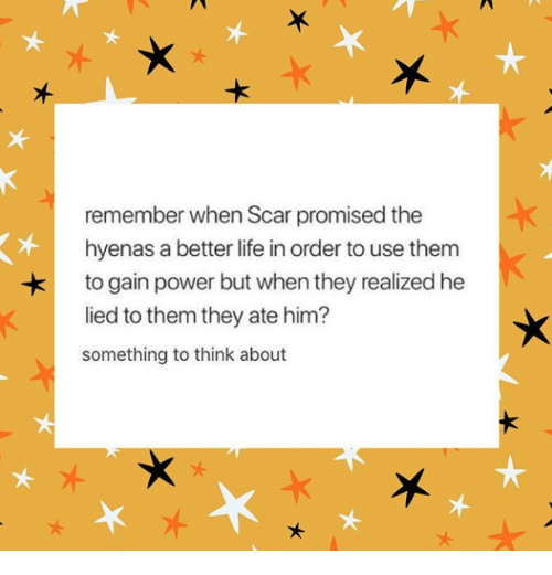 Life, Power, and Him: remember when Scar promised the  hyenas a better life in order to use them  to gain power but when they realized he  lied to them they ate him?  something to think about