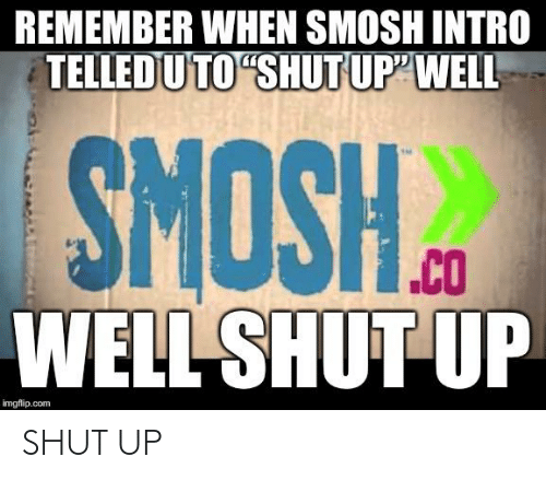 "Telled: REMEMBER WHEN SMOSH INTRO  TELLED U TO ""SHUT UP""WELL-  ""CO  WELL SHUT UP  ""HSONS  imgflip.com SHUT UP"