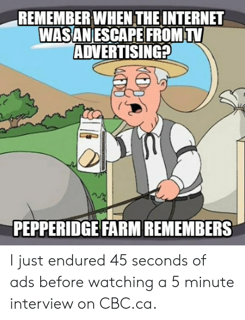 Cbc, Advertising, and Remember: REMEMBER WHEN THEINTERNET  WASANESCAPE FROMTV  ADVERTISING  PEPPERIDGE FARM REMEMBERS I just endured 45 seconds of ads before watching a 5 minute interview on CBC.ca.