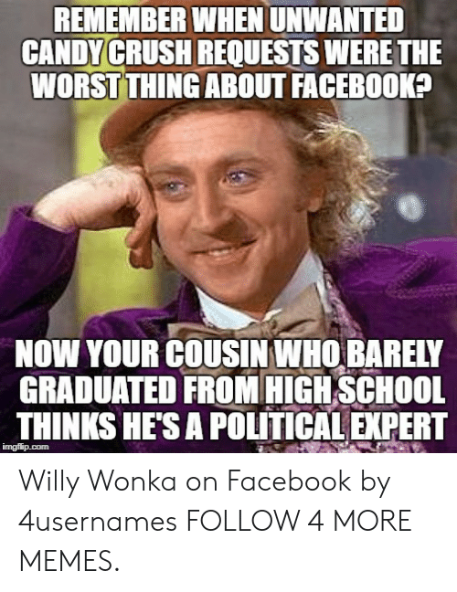 Candy Crush: REMEMBER WHEN UNWANTED  CANDY CRUSH REQUESTS WERE THE  WORST THING ABOUT FACEBOOK?  NOW YOUR COUSIN WHO BARELY  GRADUATED FROM HIGH SCHOOL  THINKS HE'S A POLITICAL EXPERT  imgflip.com Willy Wonka on Facebook by 4usernames FOLLOW 4 MORE MEMES.