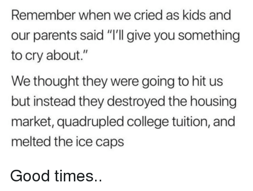 "College, Parents, and Good: Remember when we cried as kids and  our parents said ""'I give you something  to cry about.""  We thought they were going to hit us  but instead they destroyed the housing  market, quadrupled college tuition, and  melted the ice caps Good times.."