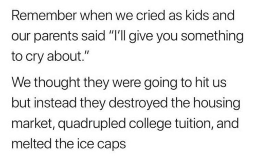 "Thought They: Remember when we cried as kids and  our parents said ""'I give you something  to cry about.""  We thought they were going to hit us  but instead they destroyed the housing  market, quadrupled college tuition, and  melted the ice caps"
