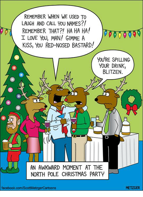 I Love You, Man: REMEMBER WHEN WE USED To  LAUGH AND CALL YOU NAMES?!  REMEMBER THAT?! HA HA HA!  I LOVE YOU MAN! GIMME A  KISS, YOU RED-NOSED BASTARD!  YOU'RE SPILLING  YOUR DRINK  BLITZEN  AN AWKWARD MOMENT AT THE  NORTH POLE CHRISTMAS PARTY  METZGER  facebook.com/ScottMetzgerCartoons