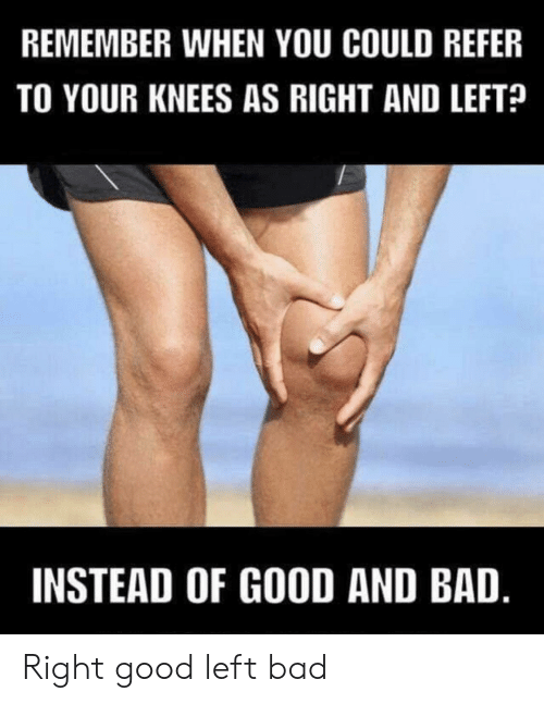 Bad, Good, and Remember: REMEMBER WHEN YOU COULD REFER  TO YOUR KNEES AS RIGHT AND LEFT?  INSTEAD OF GOOD AND BAD. Right good left bad