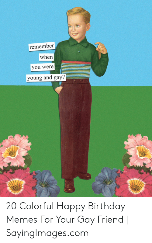 Gay Birthday Meme: remember  when  you were  young and gay? 20 Colorful Happy Birthday Memes For Your Gay Friend | SayingImages.com