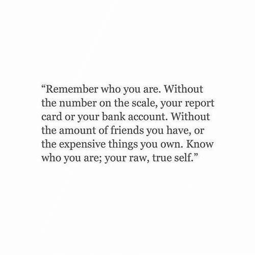 """bank account: """"Remember who you are. Without  the number on the scale, your report  card or your bank account. Without  the amount of friends you have, or  the expensive things you own. Know  who you are; your raw, true self."""""""
