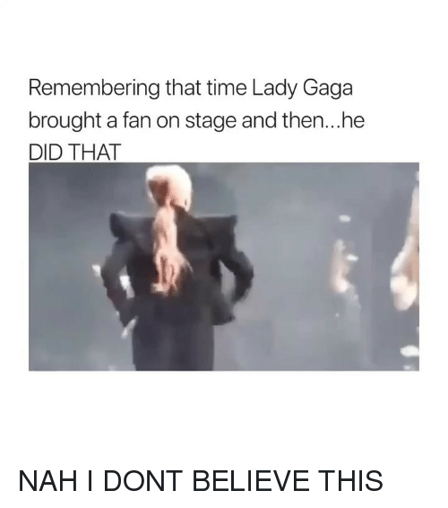Lady Gaga: Remembering that time Lady Gaga  brought a fan on stage and then...he  DID THAT NAH I DONT BELIEVE THIS