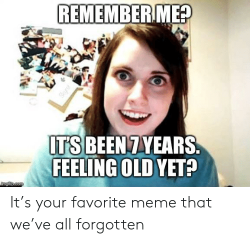 Feeling Old: REMEMBERME?  ITS BEEN 7YEARSS  FEELING OLD YET?  imgfip.com  Skyrst It's your favorite meme that we've all forgotten
