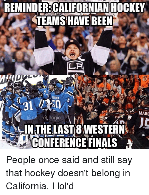Conference Finals: REMINDER:CALIFORNIAN HOCKEY  TEAMS HAVE BEEN  LA  RERNEY  MARO  IN THE LASTB WESTERN  CONFERENCE FINALS People once said and still say that hockey doesn't belong in California. I lol'd