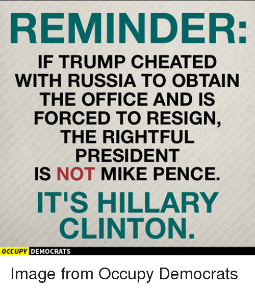 Resignated: REMINDER:  IF TRUMP CHEATED  WITH RUSSIA TO OBTAIN  THE OFFICE AND IS  FORCED TO RESIGN,  THE RIGHTFUL  PRESIDENT  IS NOT MIKE PENCE.  IT'S HILLARY  CLINTON.  OCCUPY  DEMOCRATS Image from Occupy Democrats
